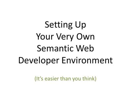 Setting Up Your Very Own Semantic Web Developer Environment (It's easier than you think)