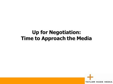 Up for Negotiation: Time to Approach the Media. Up for Negotiation Print (Magazines and Newspapers)  Rates, bonus insertions.  Colour cost/free.  Priority.