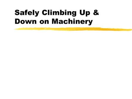 Safely Climbing Up & Down on Machinery. 3 Points of Contact ! zThis means two hands and a foot or zTwo feet and a hand zBut the other hand or foot is.