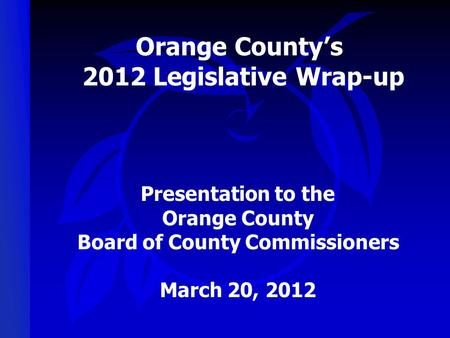 Orange County's 2012 Legislative Wrap-up Presentation to the Orange County Board of County Commissioners March 20, 2012.