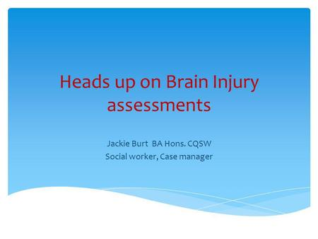 Heads up on Brain Injury assessments Jackie Burt BA Hons. CQSW Social worker, Case manager.