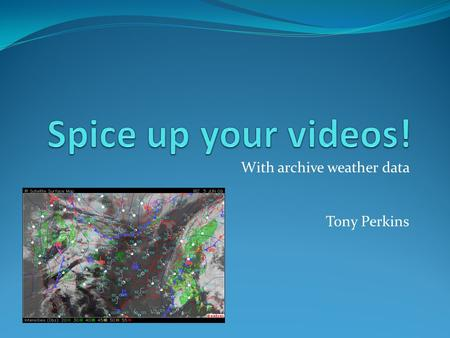 With archive weather data Tony Perkins. What is archive weather data? Surface Maps Radar Images Your GPS location Storm reports.