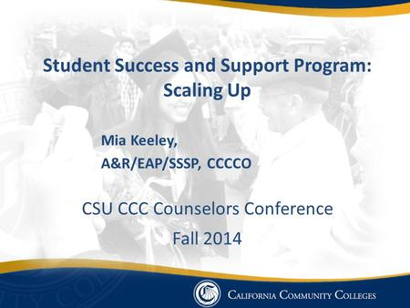 Student Success and Support Program: Scaling Up Mia Keeley, A&R/EAP/SSSP, CCCCO CSU CCC Counselors Conference Fall 2014.
