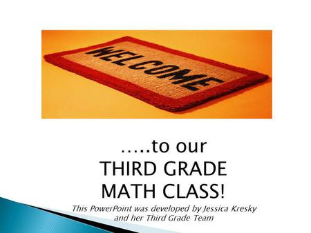 …..to our THIRD GRADE MATH CLASS! This PowerPoint was developed by Jessica Kresky and her Third Grade Team.