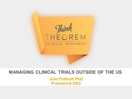 MANAGING CLINICAL TRIALS OUTSIDE OF THE US John Potthoff, PhD President & CEO.