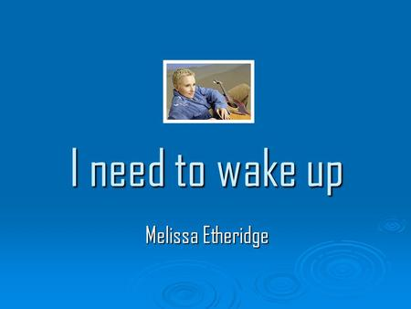 I need to wake up Melissa Etheridge. Have I been sleeping? I've been so still Afraid of crumbling Have I been careless? Dismissing all the distant rumblings.