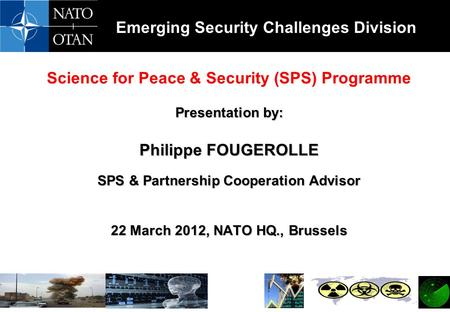 Emerging Security Challenges Division Science for Peace & Security (SPS) Programme Presentation by: Philippe FOUGEROLLE SPS & Partnership Cooperation Advisor.