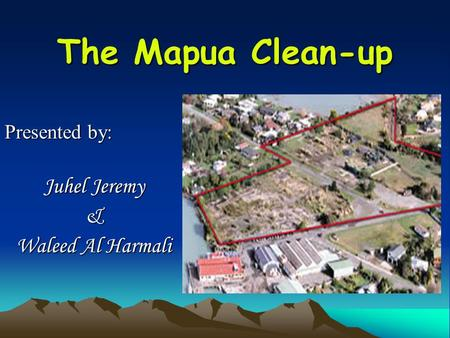 The Mapua Clean-up Presented by: Juhel Jeremy & Waleed Al Harmali.