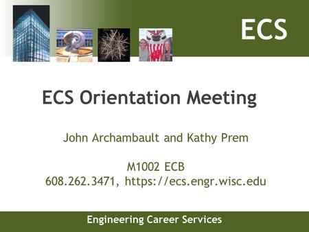 ECS Engineering Career Services ECS Orientation Meeting John Archambault and Kathy Prem M1002 ECB 608.262.3471, https://ecs.engr.wisc.edu.