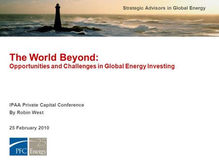 Strategic Advisors in Global Energy The World Beyond: Opportunities and Challenges in Global Energy Investing IPAA Private Capital Conference By Robin.