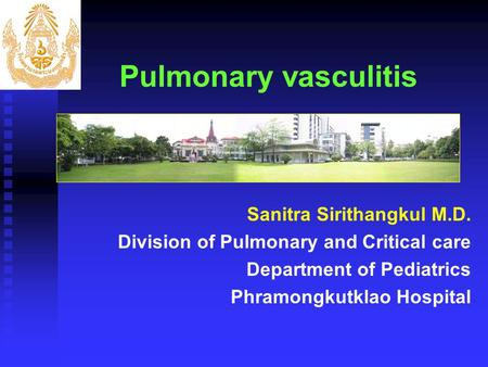 Pulmonary vasculitis Sanitra Sirithangkul M.D. Division of Pulmonary and Critical care Department of Pediatrics Phramongkutklao Hospital.