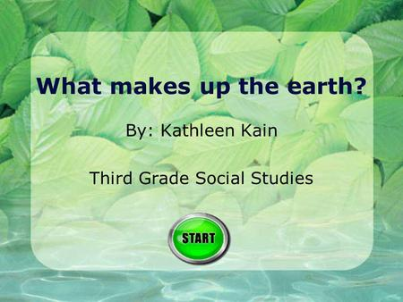 What makes up the earth? By: Kathleen Kain Third Grade Social Studies.