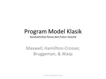 Program Model Klasik Konduktivitas Panas dan Fraksi Volume Maxwell, Hamillton-Crosser, Bruggeman, & Wasp PPT by Heliokinesis Group.
