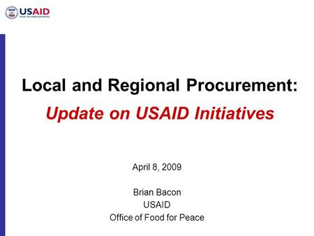 Local and Regional Procurement: Update on USAID Initiatives April 8, 2009 Brian Bacon USAID Office of Food for Peace.