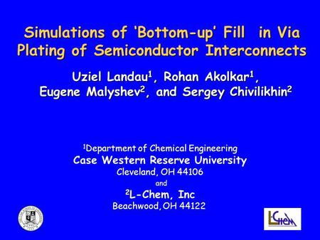Simulations of 'Bottom-up' Fill in Via Plating of Semiconductor Interconnects Uziel Landau 1, Rohan Akolkar 1, Eugene Malyshev 2, and Sergey Chivilikhin.