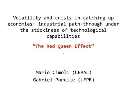 "Volatility and crisis in catching up economies: industrial path-through under the stickiness of technological capabilities ""The Red Queen Effect"". Mario."