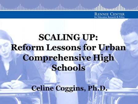 SCALING UP: Reform Lessons for Urban Comprehensive High Schools Celine Coggins, Ph.D.