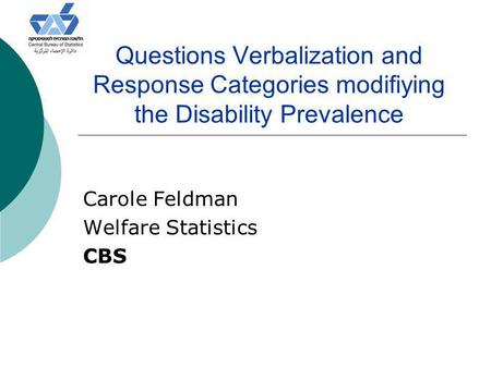 Questions Verbalization and Response Categories modifiying the Disability Prevalence Carole Feldman Welfare Statistics CBS.