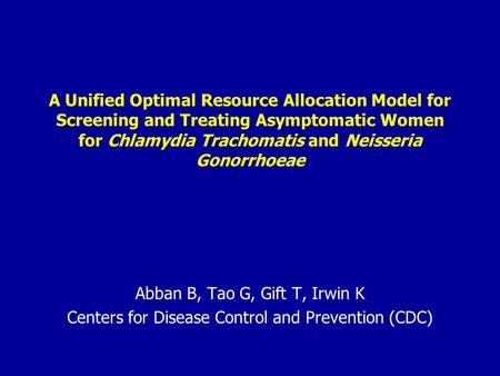 A Unified Optimal Resource Allocation Model for Screening and Treating Asymptomatic Women for Chlamydia Trachomatis and Neisseria Gonorrhoeae Abban B,