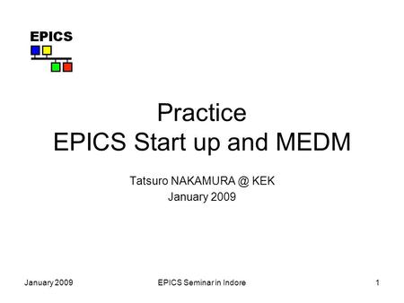 January 2009EPICS Seminar in Indore1 Practice EPICS Start up and MEDM Tatsuro KEK January 2009.