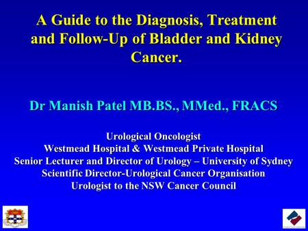 A Guide to the Diagnosis, Treatment and Follow-Up of Bladder and Kidney Cancer. Dr Manish Patel MB.BS., MMed., FRACS Urological Oncologist Westmead Hospital.