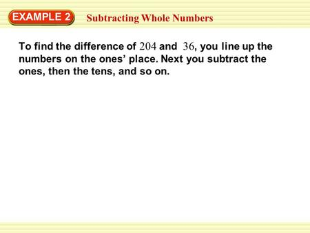 EXAMPLE 2 Subtracting Whole Numbers To find the difference of and, you line up the numbers on the ones' place. Next you subtract the ones, then the tens,