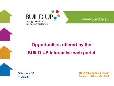 Gilles VAILLE PRACSIS REHVA Supporters Seminar Brussels, 10 December 2009 Opportunities offered by the BUILD UP interactive web portal.