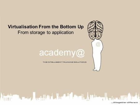 Virtualisation From the Bottom Up From storage to application.