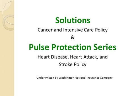 Solutions Cancer and Intensive Care Policy & Pulse Protection Series Heart Disease, Heart Attack, and Stroke Policy Underwritten by Washington National.