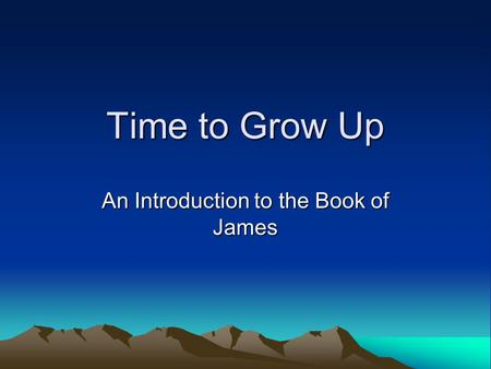 Time to Grow Up An Introduction to the Book of James.