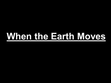 When the Earth Moves. Num 16:31-32 31 And it came to pass, as he had made an end of speaking all these words, that the ground clave asunder that was under.