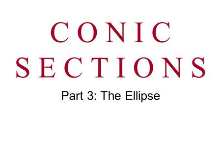 C O N I C S E C T I O N S Part 3: The Ellipse.