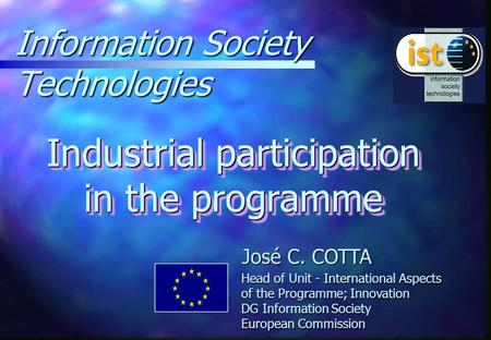 Information Society Technologies Industrial participation in the programme José C. COTTA Head of Unit - International Aspects of the Programme; Innovation.