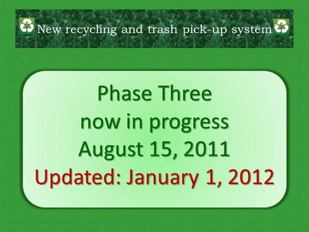 Phase Three now in progress August 15, 2011 Updated: January 1, 2012 New recycling and trash pick-up system.