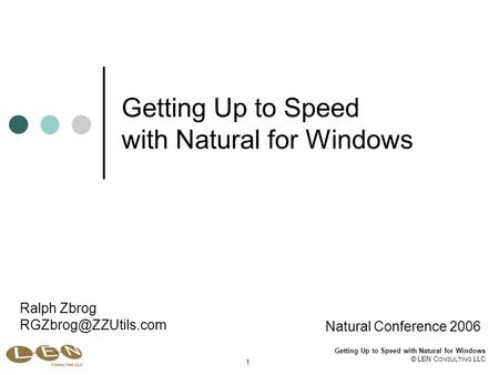 Getting Up to Speed with Natural for Windows © LEN C ONSULTING LLC 1 Getting Up to Speed with Natural for Windows Natural Conference 2006 Ralph Zbrog