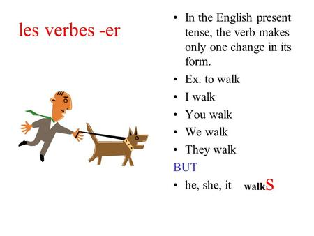 Les verbes -er In the English present tense, the verb makes only one change in its form. Ex. to walk I walk You walk We walk They walk BUT he, she, it.