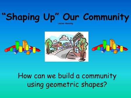 """Shaping Up"" Our Community Lauren Manning How can we build a community using geometric shapes?"
