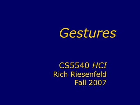 Gestures CS5540 HCI Rich Riesenfeld Fall 2007 CS5540 HCI Rich Riesenfeld Fall 2007.
