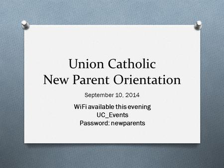 Union Catholic New Parent Orientation September 10, 2014 WiFi available this evening UC_Events Password: newparents.