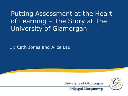 Dr. Cath Jones and Alice Lau Putting Assessment at the Heart of Learning – The Story at The University of Glamorgan.