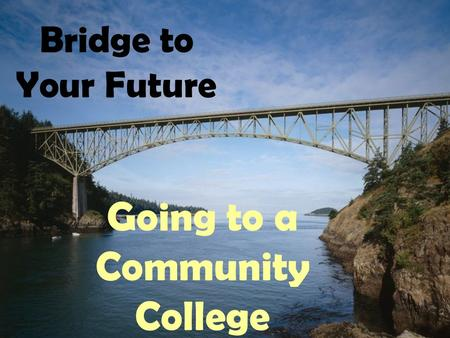 Bridge to Your Future Going to a Community College.