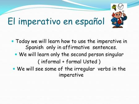 El imperativo en español Today we will learn how to use the imperative in Spanish only in affirmative sentences. We will learn only the second person.