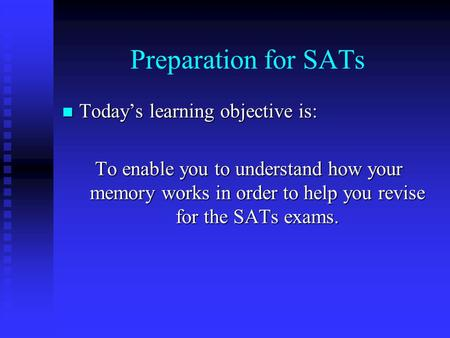 Preparation for SATs Today's learning objective is: Today's learning objective is: To enable you to understand how your memory works in order to help.