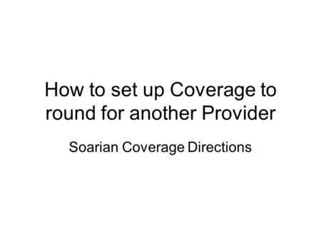 How to set up Coverage to round for another Provider Soarian Coverage Directions.