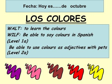 LOS COLORES WALT: to learn the colours WILF: Be able to say colours in Spanish (Level 1a) Be able to use colours as adjectives with pets (Level 2a) Fecha: