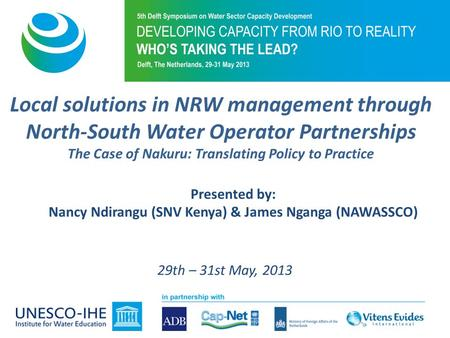 Local solutions in NRW management through North-South Water Operator Partnerships The Case of Nakuru: Translating Policy to Practice Presented by: Nancy.