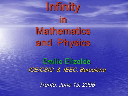 Infinity in Mathematics and Physics Emilio Elizalde ICE/CSIC & IEEC, Barcelona Trento, June 13, 2006.