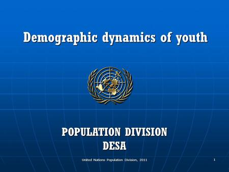 United Nations Population Division, 2011 1 Demographic dynamics of youth POPULATION DIVISION DESA.