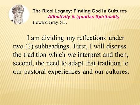 The Ricci Legacy: Finding God in Cultures Affectivity & Ignatian Spirituality Howard Gray, S.J. I am dividing my reflections under two (2) subheadings.