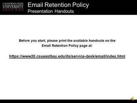 Retention Policy Presentation Handouts Before you start, please print the available handouts on the  Retention Policy page at: https://www20.csueastbay.edu/its/service-desk/ /index.html.
